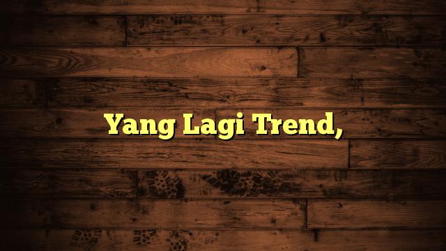 Yang Lagi Trend,
